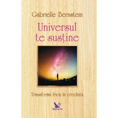 Universul te sustine. Transforma frica in credinta ( Editura: For You, Autor: Gabrielle Bernstein ISBN 978-606-639-259-4 )