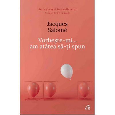 Vorbeste-mi... am atatea sa-ti spun (Editura Curtea Veche, Autor: Jacques Salome ISBN 9786064401793)