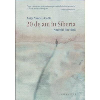 20 de ani in Siberia. Amintiri din viata ( Editura: Humanitas, Autor: Anita Nandris-Cudla ISBN 9789735054038 )