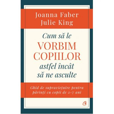 Cum sa le vorbim copiilor astfel incat sa ne asculte ( Editura: Curtea Veche, Autori: Joanna Faber, Julie King ISBN: 978-606-44-0157-1)