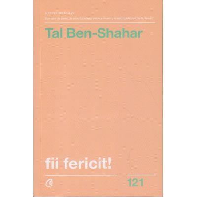 Fii fericit! Descopera tot ce trebuie sa stii pentru a avea o viata fericita (Editura Curtea Veche, Autor: Tal Ben-Shahar ISBN: 978-606-44-0121-2)