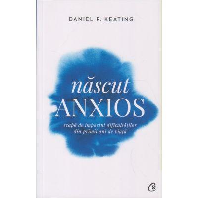 Nascut anxios. Scapa de impactul dificultatilor din primii ani de viata ( Editura Curtea Veche, Autor: Daniel P. Keating ISBN: 978-606-44-0159-5 )
