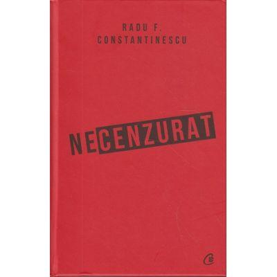 Necenzurat (Editura Curtea Veche, Autor: Radu F. Constantinescu ISBN: 978-606-44-0241-7)