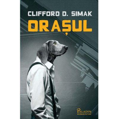 Orasul ( Editura: Paladin, Autor: Clifford D. Simak ISBN 9786068673806 )