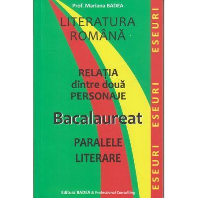 Relatia dintre doua personaje. Eseuri. Paralele literale. BACALAUREAT Pentru elevi clasele IX-XII ( Editura: Badea, Autor: Mariana Badea ISBN 978-973-1722-26-9)