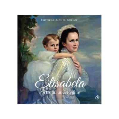 Elisabeta. Portretul unei regine ( Editura: Curtea Veche, Autor: Principele Radu al Romaniei ISBN 9786064402196 )