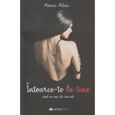 Intoarce-te la tine cand nu mai stii cine esti (Editura: Bookzone Autor: Monica Mihai ISBN 978-606900813-3)
