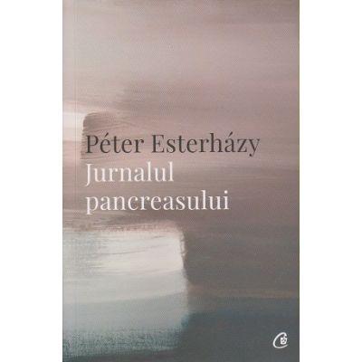 Jurnalul pancreasului (Editura Curtea Veche, Autor: Peter Esterhazy ISBN: 978-606-44-0221-9)