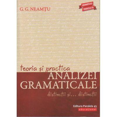 Teoria si practica analizei gramaticale. Distinctii si... distinctii ( Editura: Paralela 45, Autor: G. G. Neamtu ISBN 978-973-47-2916-6 )
