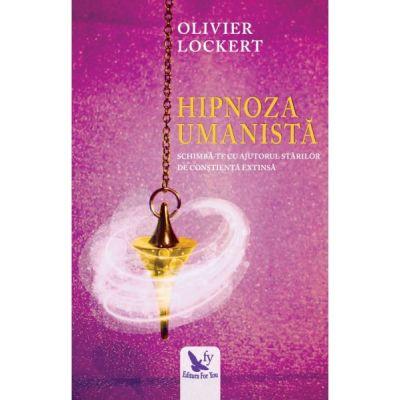 Hipnoza Umanista. Schimba-te cu ajutorul starilor de constienta extinsa ( Editura: For You, Autor: Olivier Lockert ISBN 978-606-639-280-8 )
