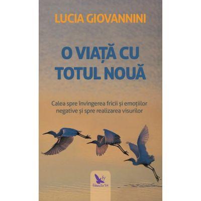 O viata cu totul noua. Calea spre invingerea fricii si emotiilor negative si spre realizarea visurilor ( Editura: For You, Autor: Lucia Giovannini ISBN 9786066392976 )