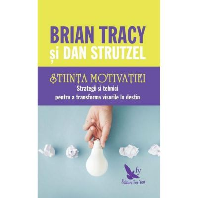 Stiinta motivatiei. Strategii si tehnici pentru a transforma visurile in destin ( Editura: For You, Autori: Brian Tracy, Dan Strutzel ISBN 978-606-639-279-2 )