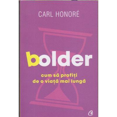 Bolder. Cum sa profiti de o viata mai lunga (Editura Curtea Veche, Autor: Carl Honore ISBN: 978-606-44-0258-5)