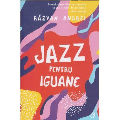 Jazz pentru iguane (Editura Curtea Veche, Autor: Razvan Andrei ISBN: 978-606-44-0273-8 )