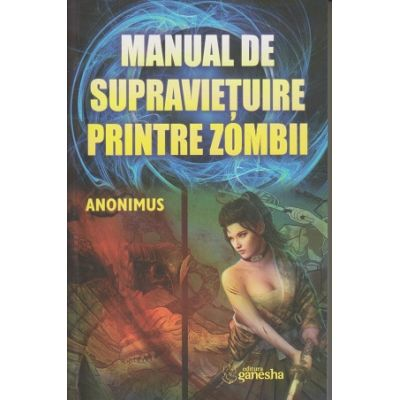 Manual de supravietuire printre zombii ( Editura: Ganesha Publishing House, Autor: Anonimus ISBN 978-606-8742-68-7)