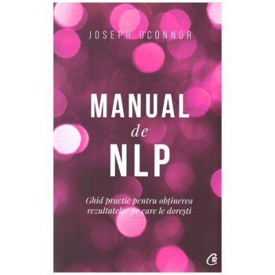Manual de NLP - Ghid practic pentru obtinerea rezultatelor pe care le doresti ( Editura: Curtea Veche, Autor: Joseph O ' Connor ISBN 978-606-44-0255-4 )