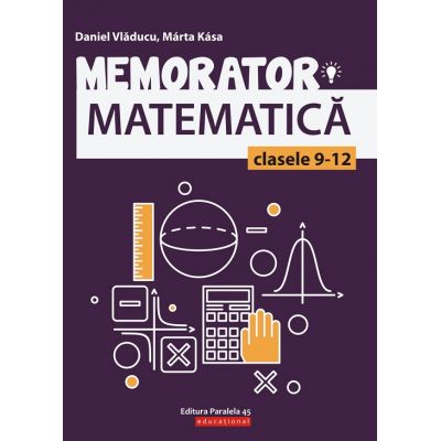Memorator matematica clasele 9-12 ( Editura: Paralela 45, Autori: Daniel Vladucu, Marta Kasa, ISBN 9789734728961 )