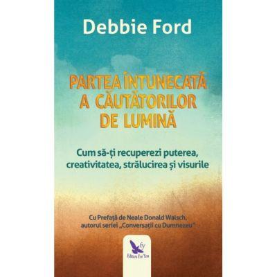 Partea intunecate a cautatorilor de lumina. Cum sa-ti recuperezi puterea, creativitatea, stralucirea si visurile ( Editura: For You, Autor: Debbie Ford ISBN 978-606-639-293-8 )