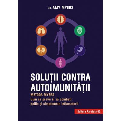 Solutii contra autoimunitatii. Metoda Myers. Cum sa previi si sa combati bolile si simptomele inflamatorii ( Editura: Paralela 45, Autor: Dr. Amy Myers ISBN 9789734728886 )