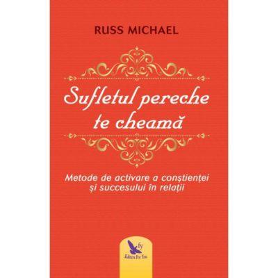 Sufletul pereche te cheama. Metode de activare a constientei si succesului in relatii ( Editura: For You, Autor: Russ Michael ISBN 9786066392914 )