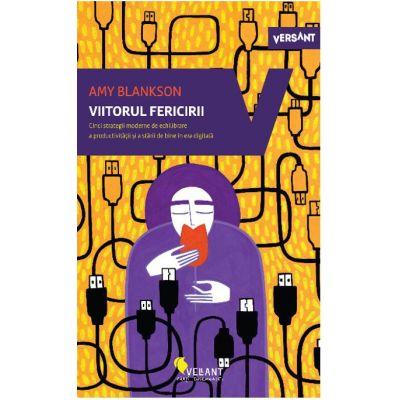 Viitorul fericirii. Cinci strategii de echilibrare a productivitatii si a starii de bine in era digitala (Editura: Vellant, Autor: Amy Blankson ISBN 978-606-980-066-9)