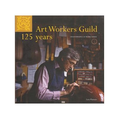 Art Workers Guild 125 Years: Craftspeople at Work Today (Editura: Unicorn Publishing Group/Books Outlet, Autor: Lara Platman ISBN 9781906509057)