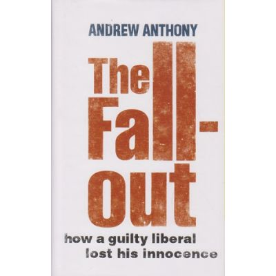 The Fallout: How a guilty liberal lost his innocence ( Editura: Jonathan Cape/Books Outlet, Autor: Andrew Anthony ISBN 978-0-224-08077-4 )