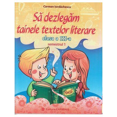 Sa dezlegam tainele textelor literare clasa a III-a Semestrul 1, L3A1 ( Editura: Carminis, Autori: Carmen Iordachescu ISBN 9789731233086 )