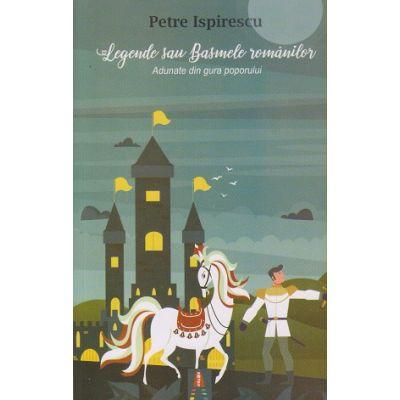 Legende sau Basmele romanilor. Adunate din gura poporului ( Editura: Astro, Autor: Petre Ispirescu ISBN 978-606-8660-21-9 )