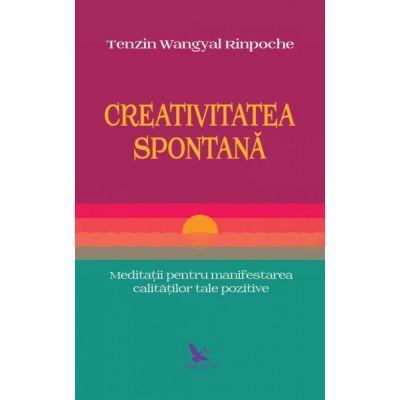 Creativitatea spontana. Meditatii pentru manifestarea calitatilor tale pozitive ( Editura: For You, Autor: Tenzin Wangyal Rinpoche Bodin ISBN 9786066392891 )