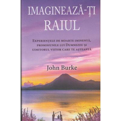 Imagineaza-ti Raiul. Experientele de moarte iminenta, promisiunile lui Dumnezeu si uimitorul viitor care te asteapta (Editura: Adevar Divin, Autor: John Burke ISBN 978-606-756-035-0 )