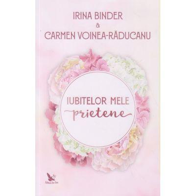 Iubitelor mele prietene ( Editura: For You, Autori: Irina Binder, Carmen Voinea-Raducanu ISBN 978-606-639-317-1 )