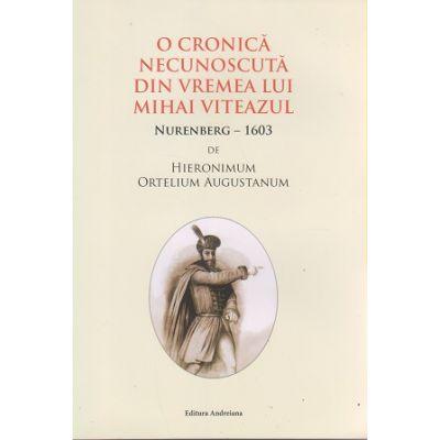 O cronica necunoscuta din vremea lui Mihai Viteazul. Nurenberg - 1603 ( Editura: Andreiana, Autor: Hieronimum Ortelium Augustanum ISBN 978-606--989-051-6)