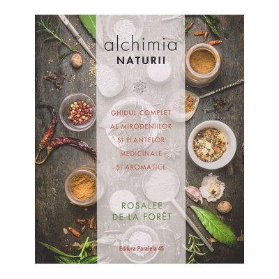 Alchimia naturii. Ghidul complet al mirodeniilor si plantelor medicinale si aromatice ( Editura: Paralela 45, Autor: Rosalee de la Foret ISBN 9789734729456)