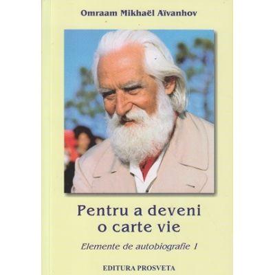 Pentru a deveni o carte vie / Elemente de autobiografie 1(Editura: Prosveta, Autor: Omraam Mikhael Aivanhov ISBN 978-973-8184-11-4 )
