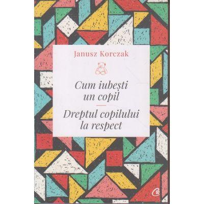 Cum iubesti un copil. Dreptul copilului la respect ( Editura: Curtea Veche, Autor: Janusz Korczak ISBN 9786064403261)