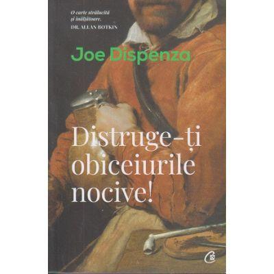 Distruge-ti obiceiurile nocive! ( Editura: Curtea Veche, Autor: Joe Dispenza ISBN 978-606-44-0344-5)