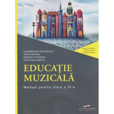 Educatie muzicala, manual pentru clasa a VI-a ( Editura: CD Press, Autori: Lacramioara Ana Pauliuc, Oltea Saveanu, Emanuel Pecingina, Costin Diaconescu ISBN 9786065284524 )