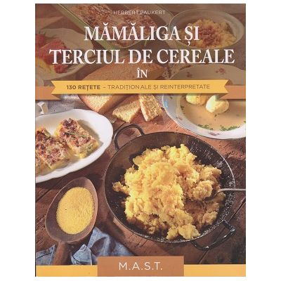 Mamaliga si terciul de cereale in 130 de retete traditionale si reinterpretate( Editura: Mast, Autor: Herbert Paukert ISBN 9786066491211)