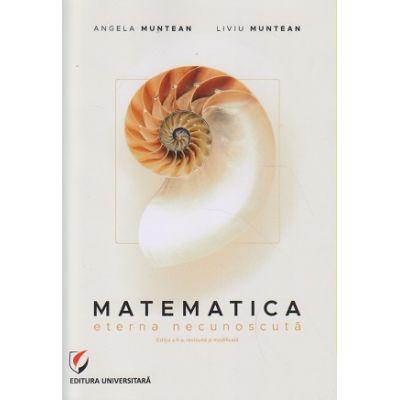 Matematica. Eterna necunoscuta (Editura: Universitara, Autori Angela Muntean, Liviu Muntean ISBN 978-606-28-0976-8)