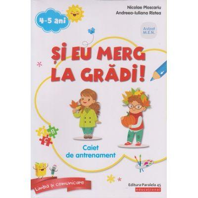 Si eu merg la gradi! Caiet de antrenament 4-5 ani ( Editura: Paralela 45, Autori: Nicolae Ploscariu, Andreea-Iuliana Ristea ISBN 978-973-47-2925-8)
