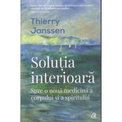 Solutia interioara. Spre o noua medicina a corpului ai a spiritului ( Editura: Curtea Veche, Autor: Thierry Janssen ISBN 9786064402820)