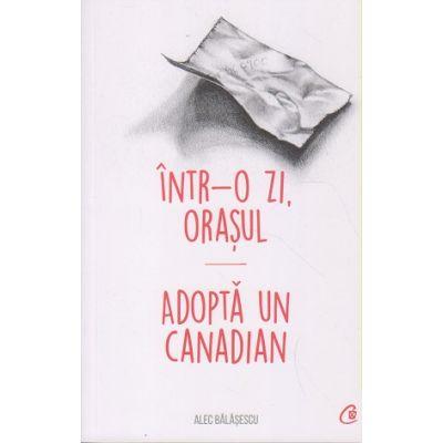 Intr-o zi, orasul / Adopta un Canadian ( Editura: Curtea Veche, Autor: Alec Balasescu ISB 978-606-44-0404-6)