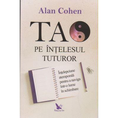 Tao pe intelesul tuturor (Editura: For You, Autor: Alan Cohen ISBN 978-606-639-305-8)