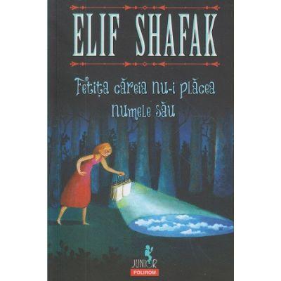 Fetita careia nu-i placea numele sau (Editura: Polirom, Autor: Elif Shafak ISBN 9789734663743)