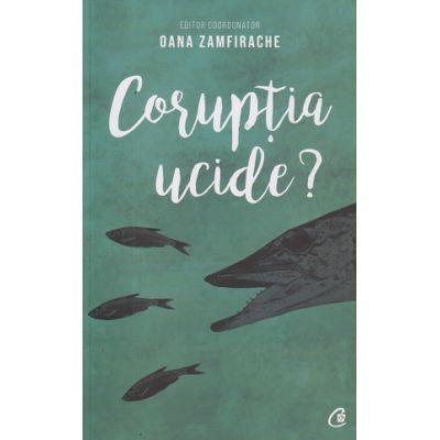 Coruptia ucide?(Editura: Curtea Veche, Autor: Oana Zamfirache ISBN 978-606-44-0421-3)