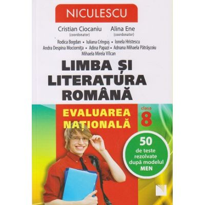 Limba si literatura romana Evaluare Nationala clasa a 8 a 50 de teste rezolvate dupa modelul MEN ( Editura: Niculescu 45, Autor: Cristian Ciocaniu, Alina Ene ISBN 9786063801525 )