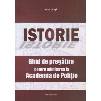 Istorie Ghid de pregatire pentru admiterea la Academia de Politie (Editura: Nominatrix, Autor: Paul Didita ISBN 978-606-8873-21-3)