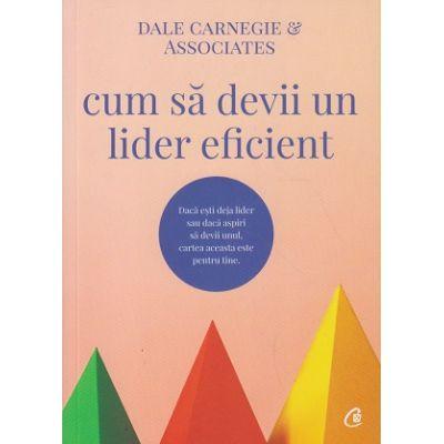 Cum sa devii un lider eficient(Editura: Curtea Veche, Autor: Dale Carnegie ISBN 978-606-44-0473-2)