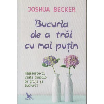 Bucuria de a trai cu mai putin(Editura: For You, Autor: Joshua Becker ISBN 978-606-639-324-9)